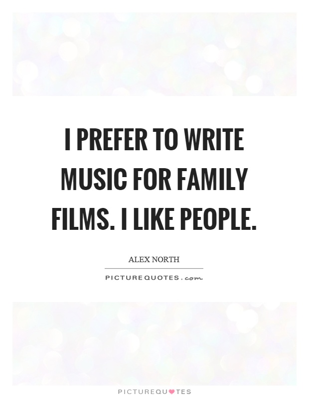 I prefer to write music for family films. I like people Picture Quote #1
