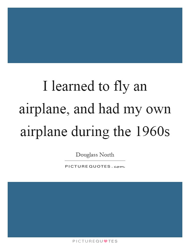I learned to fly an airplane, and had my own airplane during the 1960s Picture Quote #1