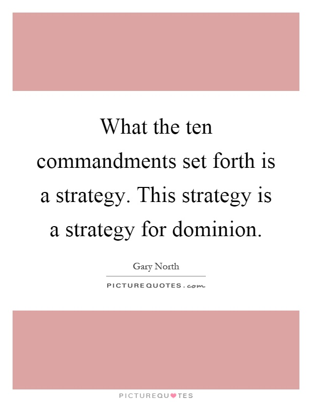 What the ten commandments set forth is a strategy. This strategy is a strategy for dominion Picture Quote #1
