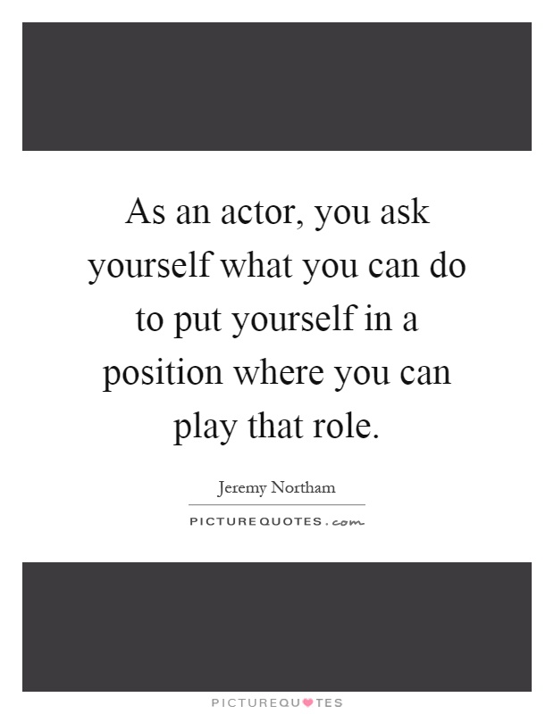 As an actor, you ask yourself what you can do to put yourself in a position where you can play that role Picture Quote #1