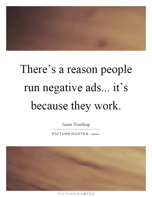 There's a reason people run negative ads... it's because they work Picture Quote #1