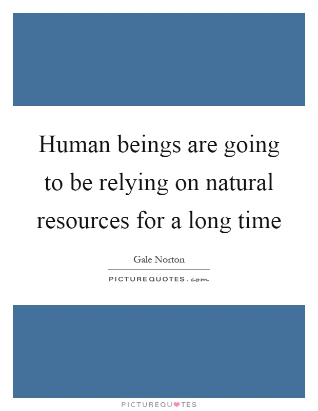Human beings are going to be relying on natural resources for a long time Picture Quote #1