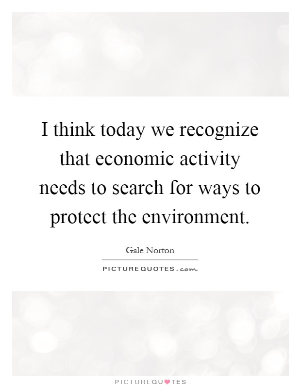 I think today we recognize that economic activity needs to search for ways to protect the environment Picture Quote #1