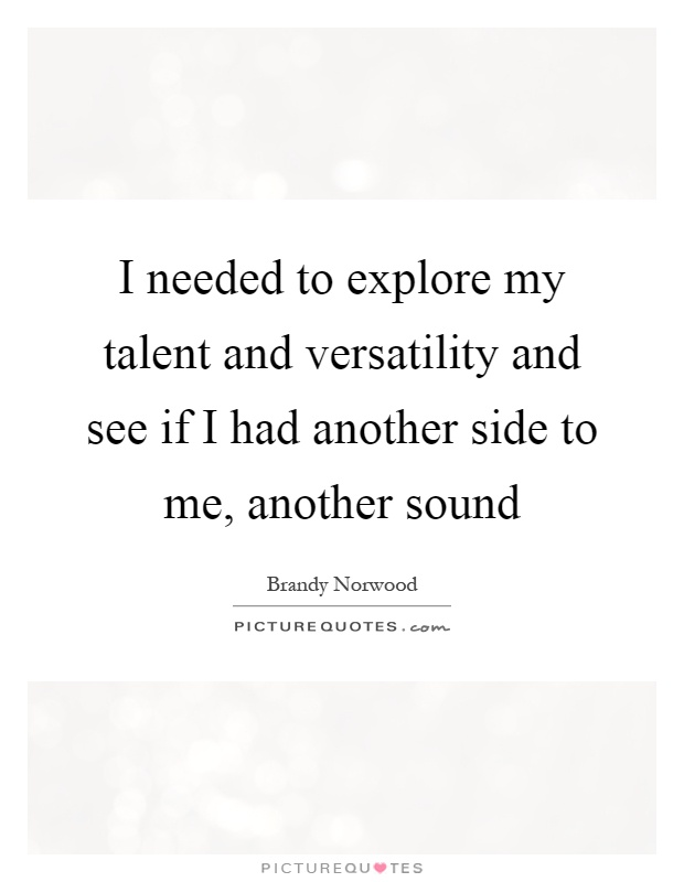 I needed to explore my talent and versatility and see if I had another side to me, another sound Picture Quote #1