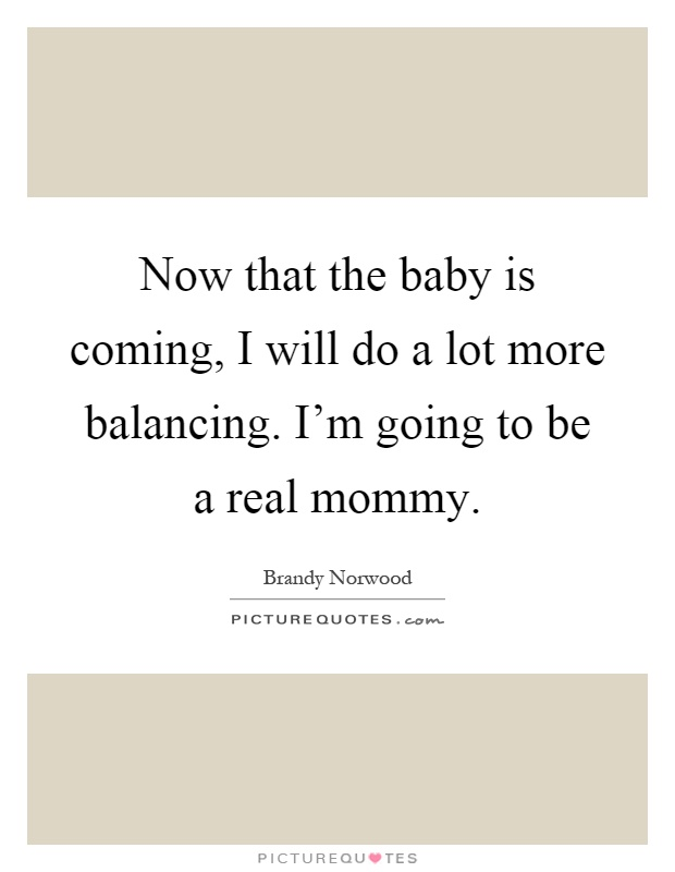 Now that the baby is coming, I will do a lot more balancing. I'm going to be a real mommy Picture Quote #1