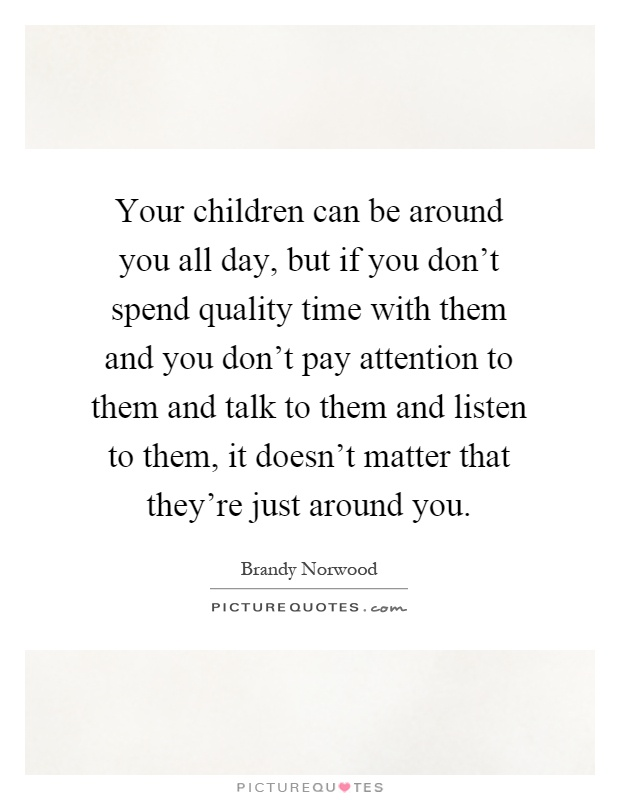 Your children can be around you all day, but if you don't spend quality time with them and you don't pay attention to them and talk to them and listen to them, it doesn't matter that they're just around you Picture Quote #1