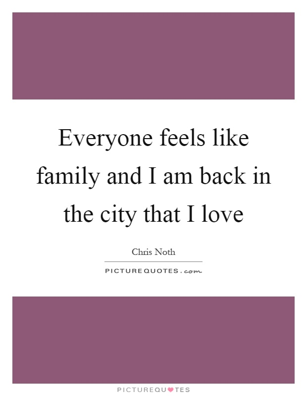 Everyone feels like family and I am back in the city that I love Picture Quote #1