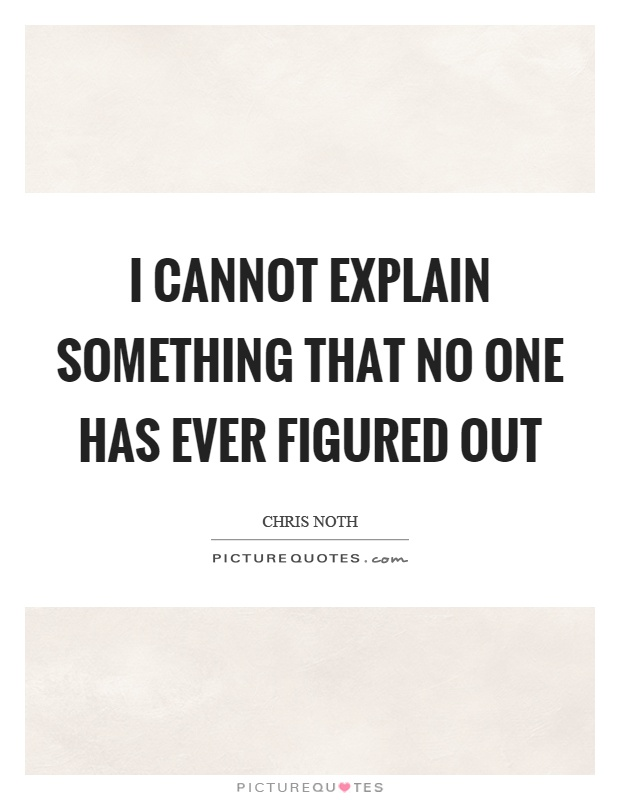 I cannot explain something that no one has ever figured out Picture Quote #1