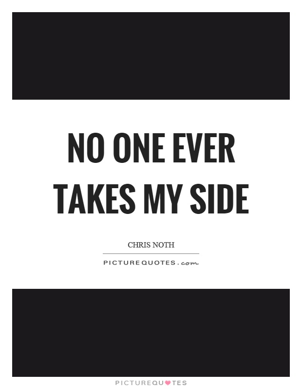No one ever takes my side Picture Quote #1