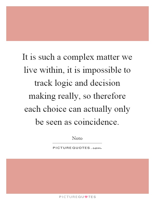 It is such a complex matter we live within, it is impossible to track logic and decision making really, so therefore each choice can actually only be seen as coincidence Picture Quote #1