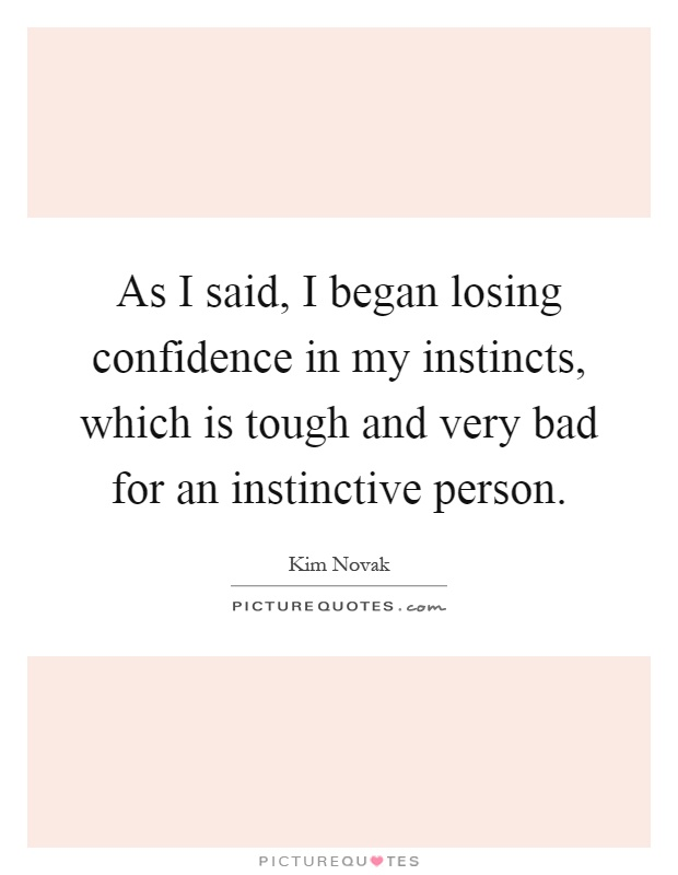 As I said, I began losing confidence in my instincts, which is tough and very bad for an instinctive person Picture Quote #1