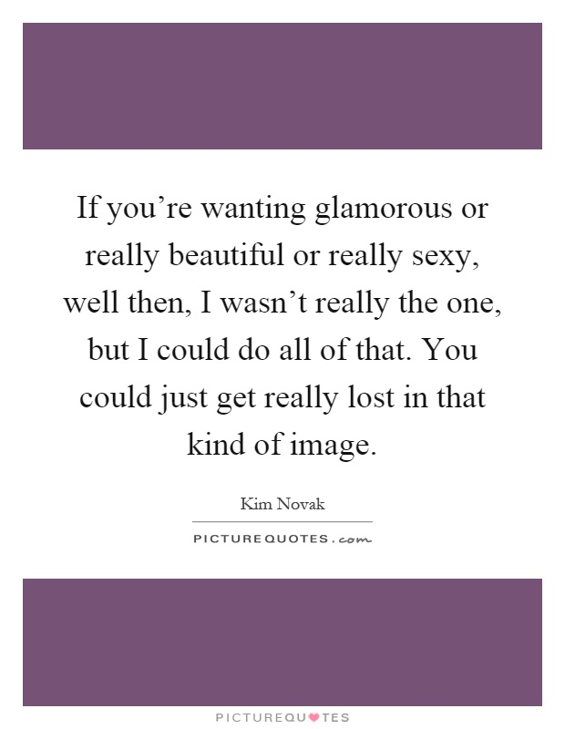If you're wanting glamorous or really beautiful or really sexy, well then, I wasn't really the one, but I could do all of that. You could just get really lost in that kind of image Picture Quote #1