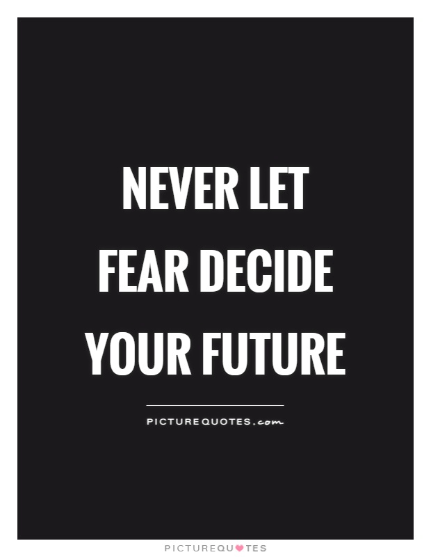 Never let fear decide your future Picture Quote #1