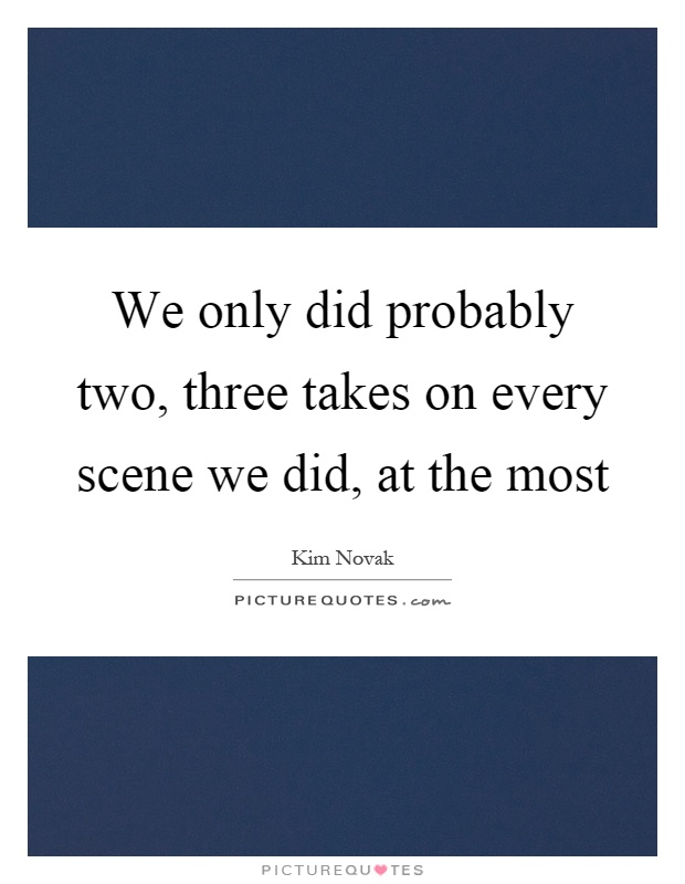 We only did probably two, three takes on every scene we did, at the most Picture Quote #1