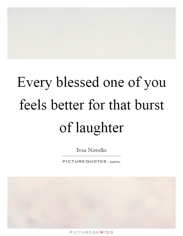 Every blessed one of you feels better for that burst of laughter Picture Quote #1