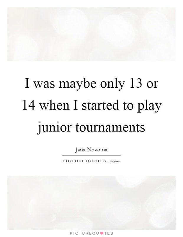 I was maybe only 13 or 14 when I started to play junior tournaments Picture Quote #1