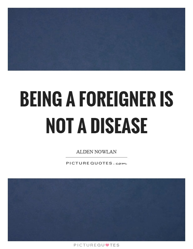 Being a foreigner is not a disease Picture Quote #1