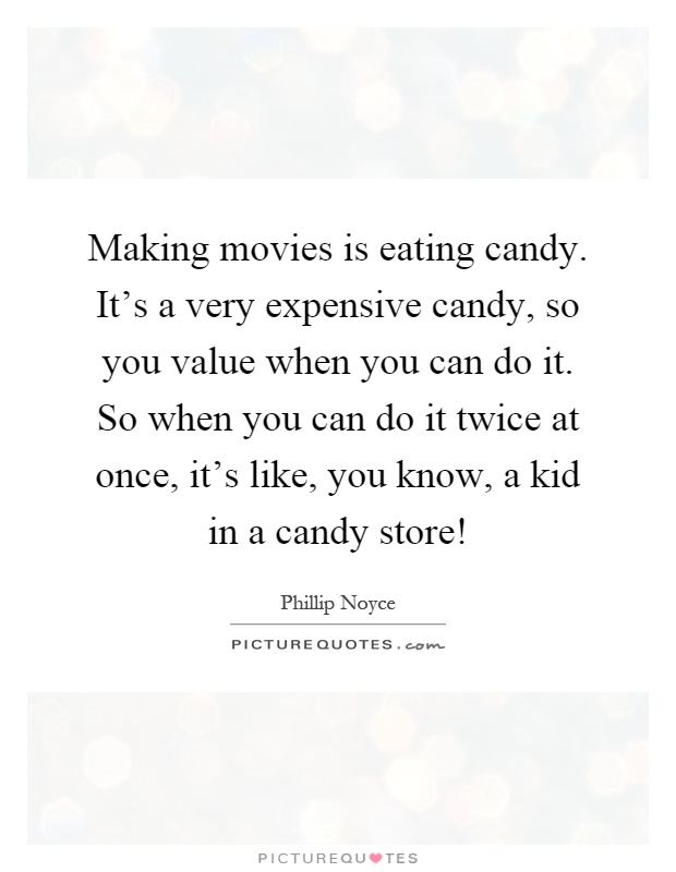 Making movies is eating candy. It's a very expensive candy, so you value when you can do it. So when you can do it twice at once, it's like, you know, a kid in a candy store! Picture Quote #1