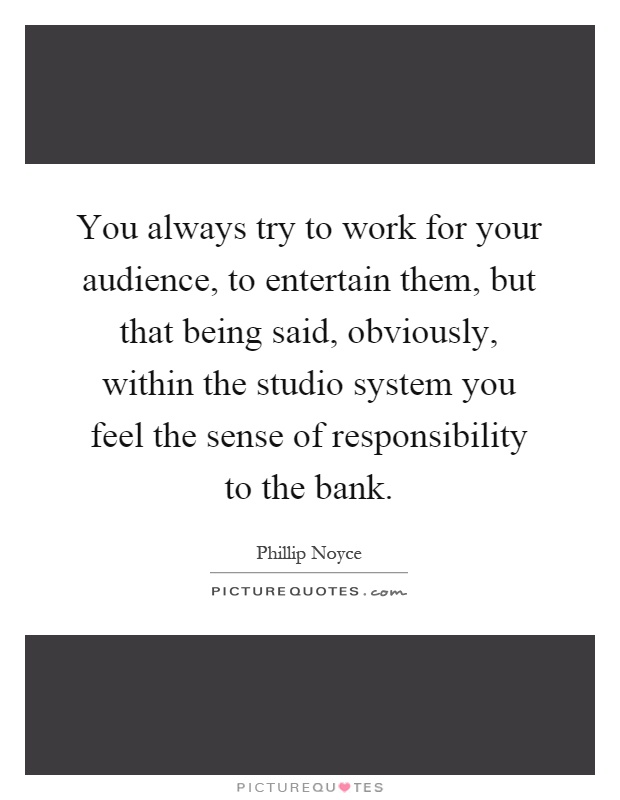 You always try to work for your audience, to entertain them, but that being said, obviously, within the studio system you feel the sense of responsibility to the bank Picture Quote #1