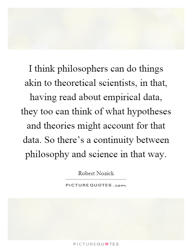 I think philosophers can do things akin to theoretical scientists, in that, having read about empirical data, they too can think of what hypotheses and theories might account for that data. So there's a continuity between philosophy and science in that way Picture Quote #1