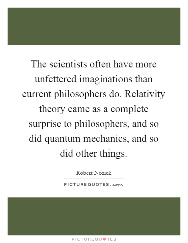 The scientists often have more unfettered imaginations than current philosophers do. Relativity theory came as a complete surprise to philosophers, and so did quantum mechanics, and so did other things Picture Quote #1
