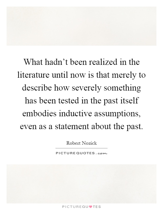 What hadn't been realized in the literature until now is that merely to describe how severely something has been tested in the past itself embodies inductive assumptions, even as a statement about the past Picture Quote #1
