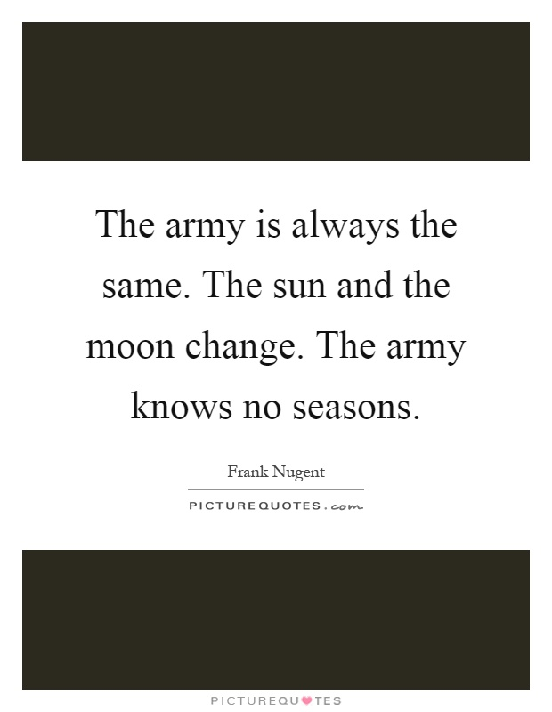 The army is always the same. The sun and the moon change. The army knows no seasons Picture Quote #1