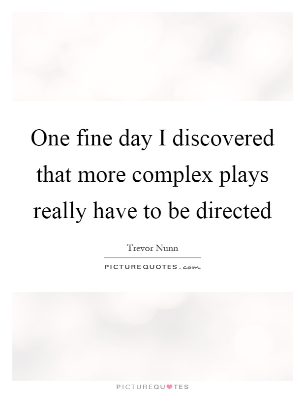 One fine day I discovered that more complex plays really have to be directed Picture Quote #1