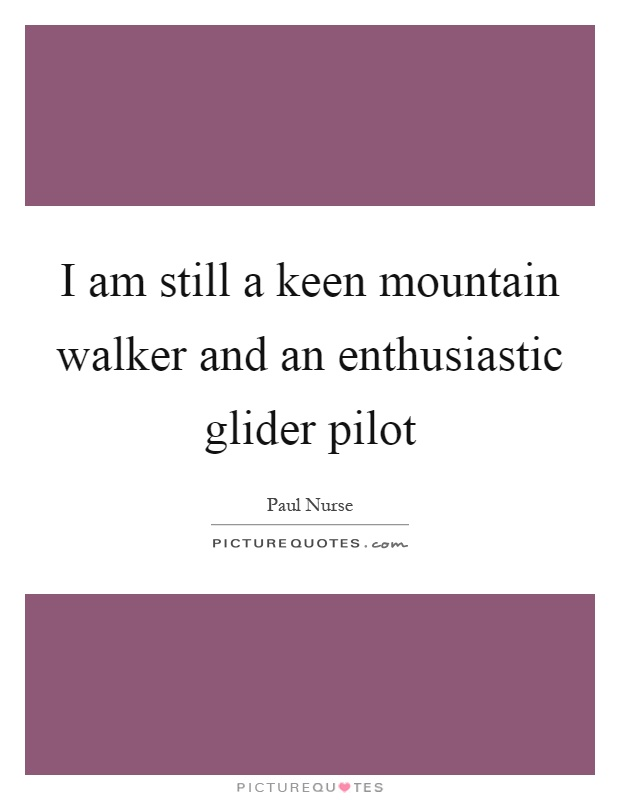 I am still a keen mountain walker and an enthusiastic glider pilot Picture Quote #1