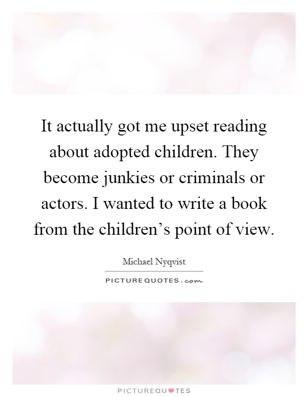 It actually got me upset reading about adopted children. They become junkies or criminals or actors. I wanted to write a book from the children's point of view Picture Quote #1