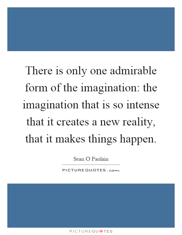 There is only one admirable form of the imagination the imagination