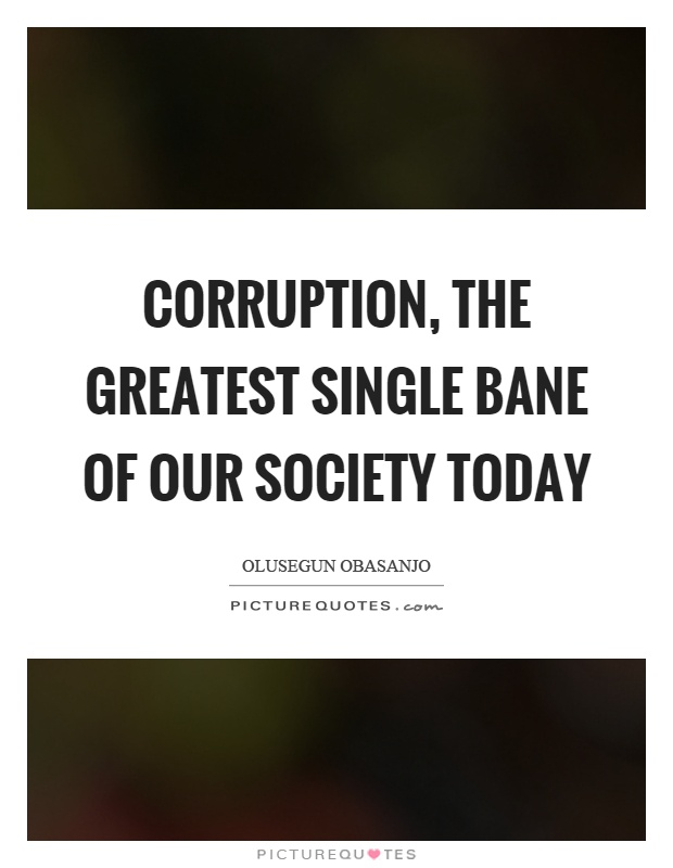 Corruption, the greatest single bane of our society today Picture Quote #1