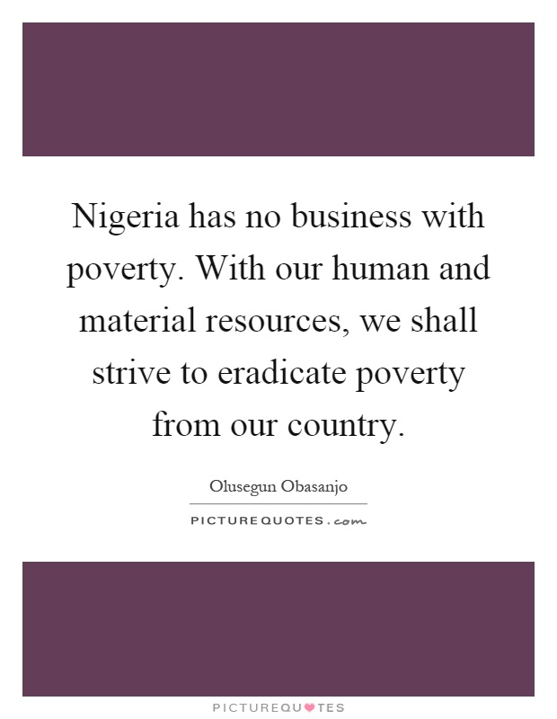 Nigeria has no business with poverty. With our human and material resources, we shall strive to eradicate poverty from our country Picture Quote #1