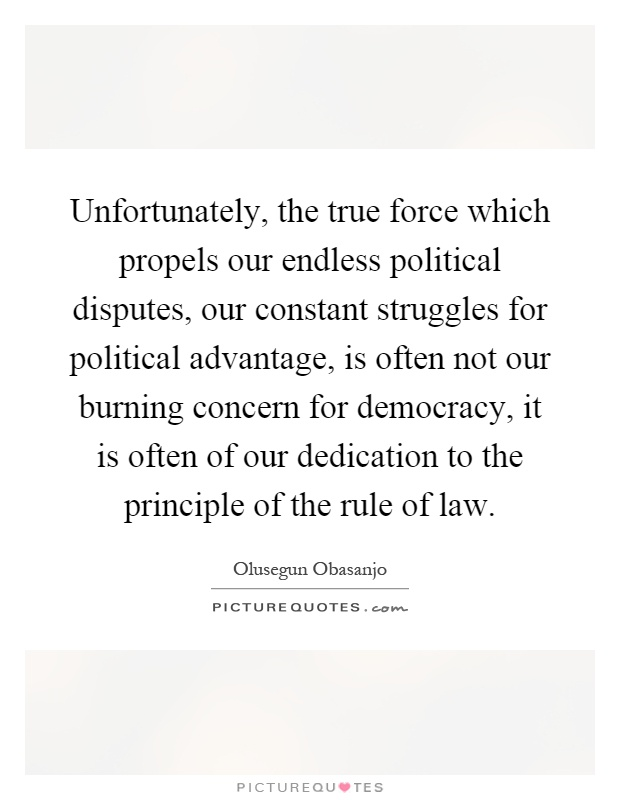 Unfortunately, the true force which propels our endless political disputes, our constant struggles for political advantage, is often not our burning concern for democracy, it is often of our dedication to the principle of the rule of law Picture Quote #1