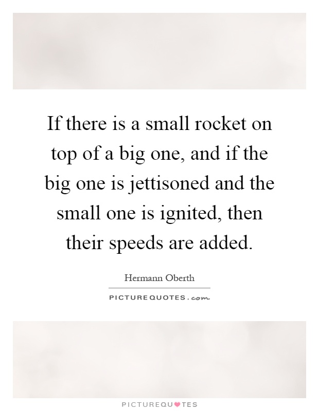 If there is a small rocket on top of a big one, and if the big one is jettisoned and the small one is ignited, then their speeds are added Picture Quote #1
