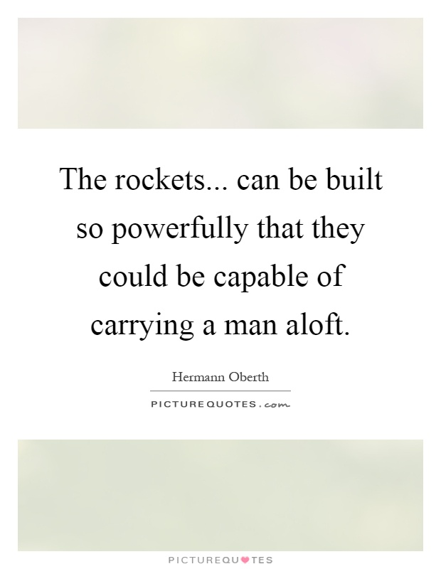 The rockets... can be built so powerfully that they could be capable of carrying a man aloft Picture Quote #1