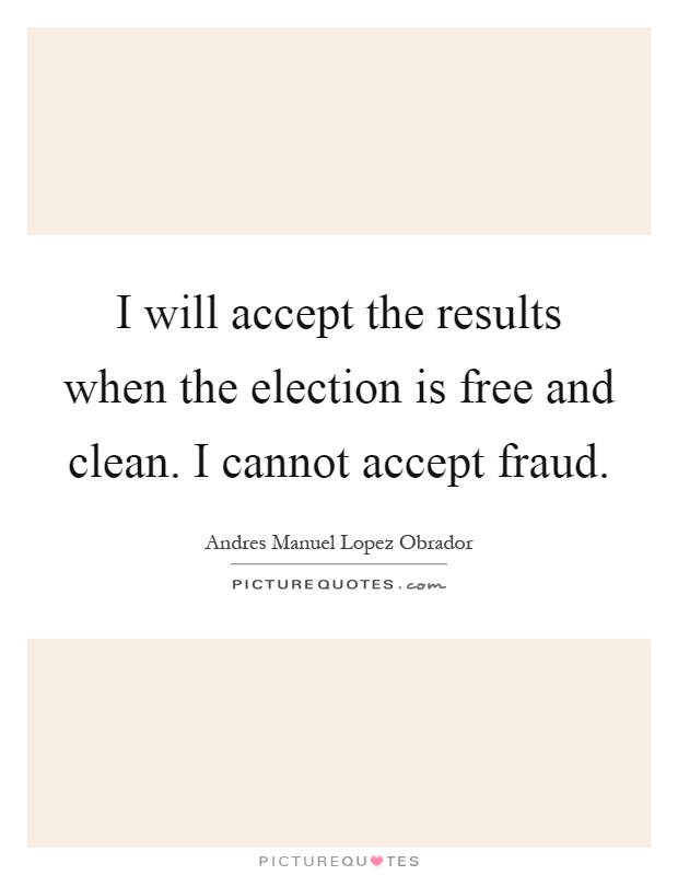 I will accept the results when the election is free and clean. I cannot accept fraud Picture Quote #1