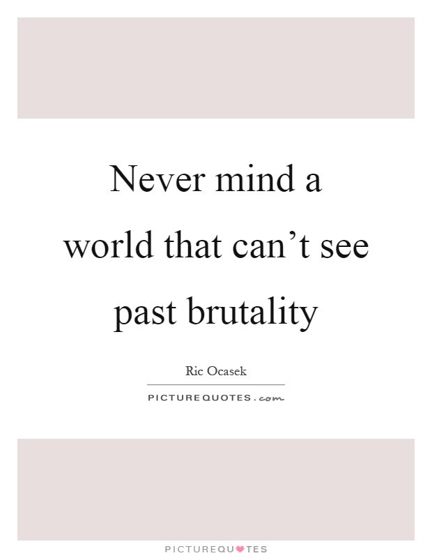 Never mind a world that can't see past brutality Picture Quote #1