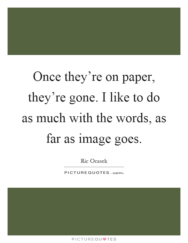 Once they're on paper, they're gone. I like to do as much with the words, as far as image goes Picture Quote #1