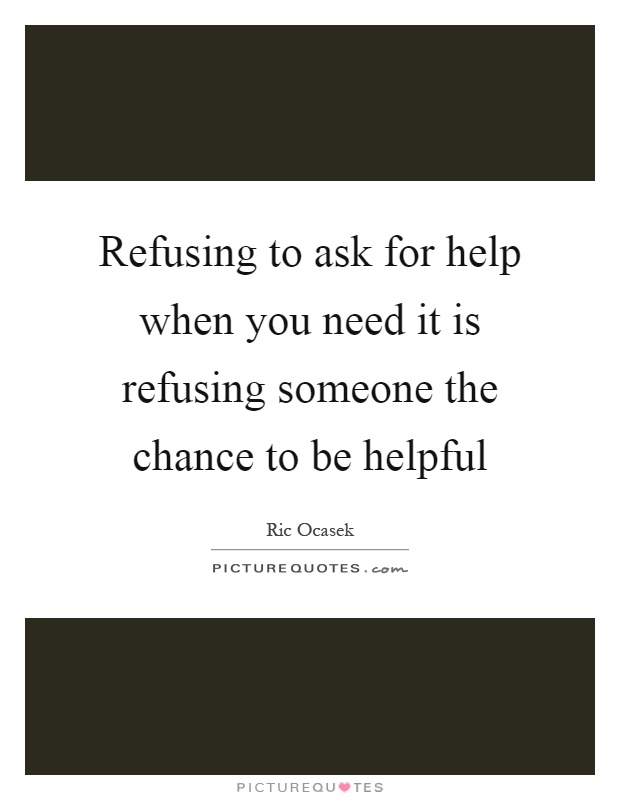 Refusing to ask for help when you need it is refusing someone the chance to be helpful Picture Quote #1
