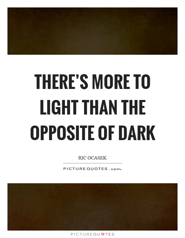 There's more to light than the opposite of dark Picture Quote #1