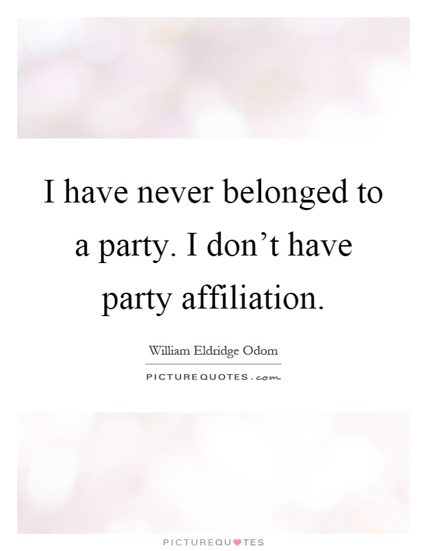 I have never belonged to a party. I don't have party affiliation Picture Quote #1