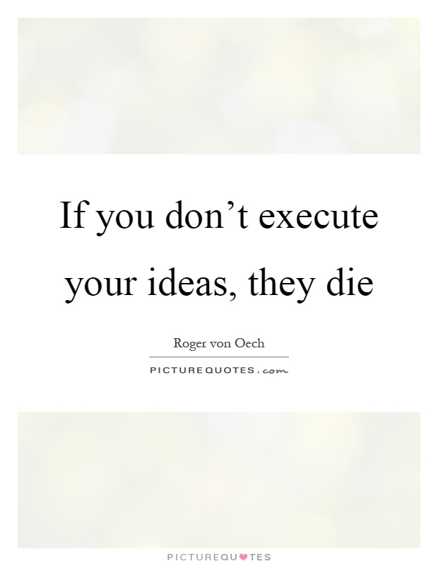 If you don't execute your ideas, they die Picture Quote #1