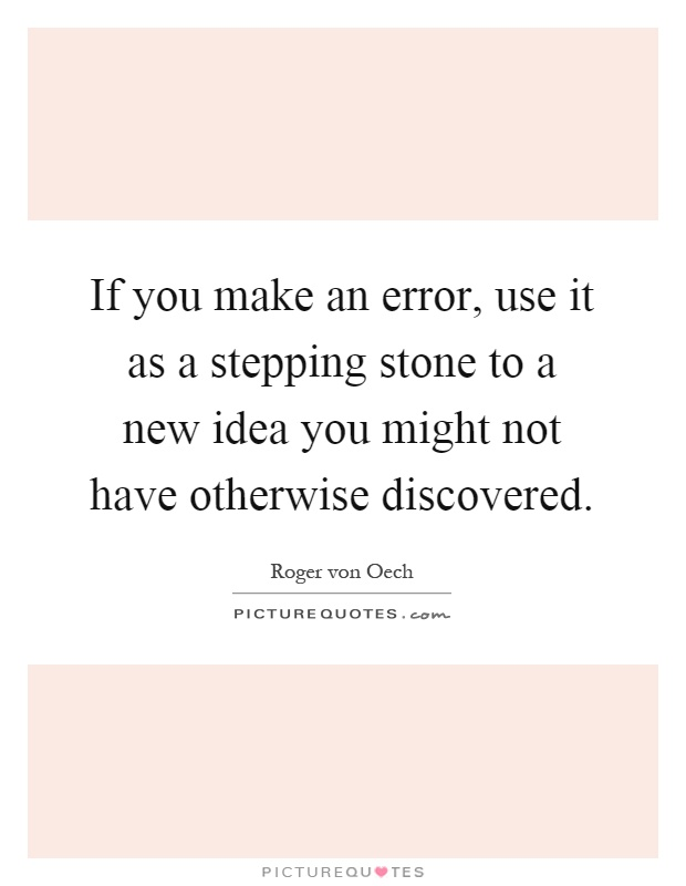 If you make an error, use it as a stepping stone to a new idea you might not have otherwise discovered Picture Quote #1