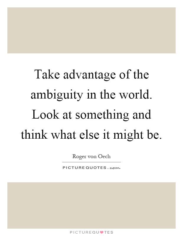 Take advantage of the ambiguity in the world. Look at something and think what else it might be Picture Quote #1
