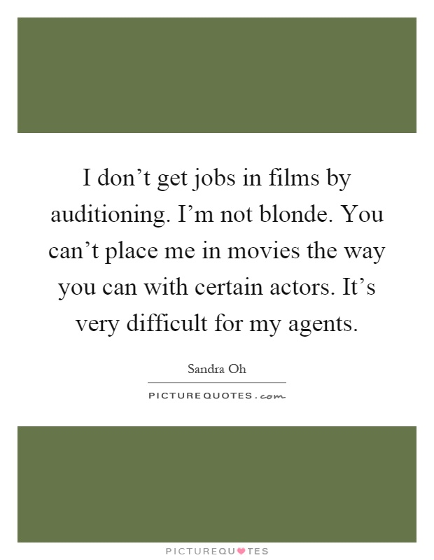 I don't get jobs in films by auditioning. I'm not blonde. You can't place me in movies the way you can with certain actors. It's very difficult for my agents Picture Quote #1