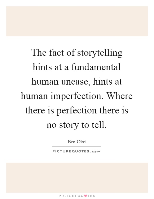 The fact of storytelling hints at a fundamental human unease, hints at human imperfection. Where there is perfection there is no story to tell Picture Quote #1