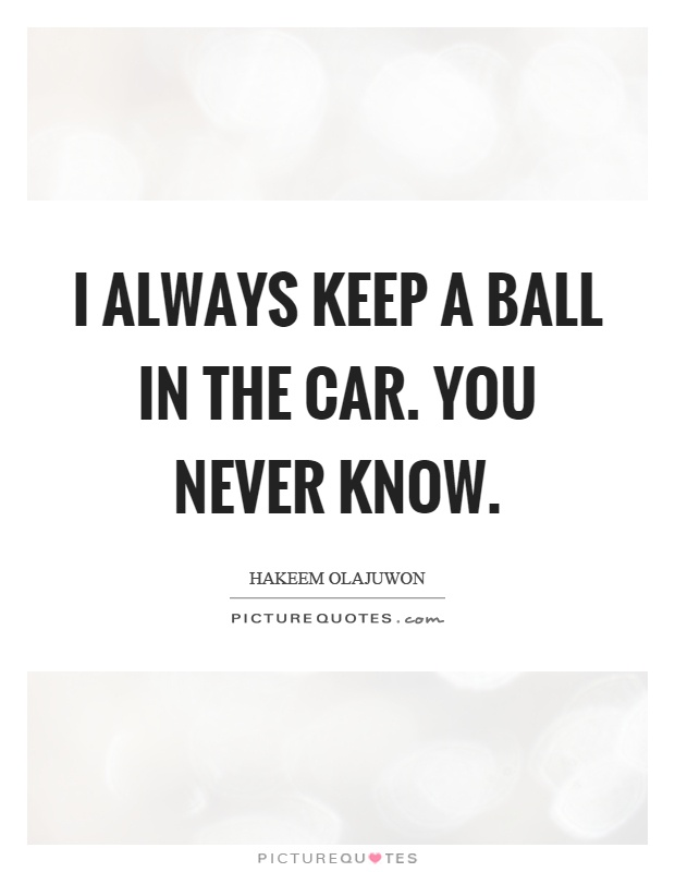 I always keep a ball in the car. You never know Picture Quote #1