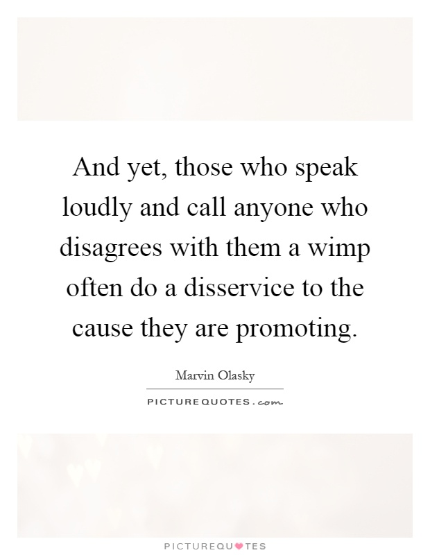 And yet, those who speak loudly and call anyone who disagrees with them a wimp often do a disservice to the cause they are promoting Picture Quote #1