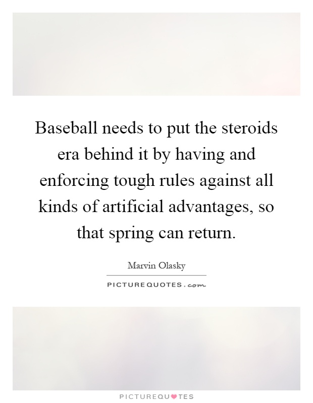 Baseball needs to put the steroids era behind it by having and enforcing tough rules against all kinds of artificial advantages, so that spring can return Picture Quote #1